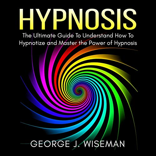 Hypnosis: The Ultimate Guide to Understand How to Hypnotize and Master the Power of Hypnosis cover art