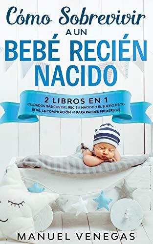 Cómo sobrevivir a un Bebé Recién Nacido: 2 Libros en 1- Cuidados Básicos del Recién Nacido y El Sueño de tu Bebé. La Compilación #1 para Padres Primerizos.