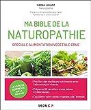 Ma bible de la naturopathie spéciale alimentation végétale crue: retrouvez la vraie couleur, la vrais texture et le vrai goût des aliments