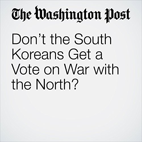 Don't the South Koreans Get a Vote on War with the North? copertina