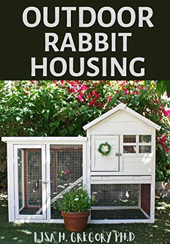 OUTDOOR RABBIT HOUSING: A DEFINITIVE GUIDE TO RABBIT BREEDING AND OUTDOOR HUTCH HOUSE by [LISA H. GREGORY PH.D]