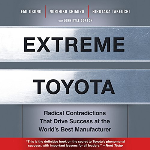 Extreme Toyota     Radical Contradictions That Drive Success at the World's Best Manufacturer              By:                                                                                                                                 Emi Osono,                                                                                        Norihiko Shimizu,                                                                                        Hirotaka Takeuchi                               Narrated by:                                                                                                                                 Sean Pratt                      Length: 8 hrs and 11 mins     65 ratings     Overall 3.7