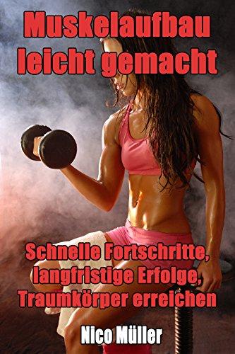 Muskelaufbau leicht gemacht: Schnelle Fortschritte, langfristige Erfolge, Traumkörper erreichen (Muskelaufbau, Muskelmasse aufbauen, Muskeln aufbauen, Gewicht zunehmen, mehr Muskeln, gesund leben)
