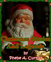 CHRISTMAS STORIES AND LEGENDS - The Original Classic Christmas Stories (Christmas Fiction) COMPILED BY PHEBE A. CURTISS [A...