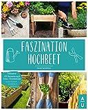 Faszination Hochbeet: Das große Hochbeet Buch mit allem Wissenswerten zu dem Alleskönner aus dem Garten. Inkl. DIY-Bauanleitung & Anbau- und Erntekalender um das Hochbeet ganzjährig zu bepflanzen