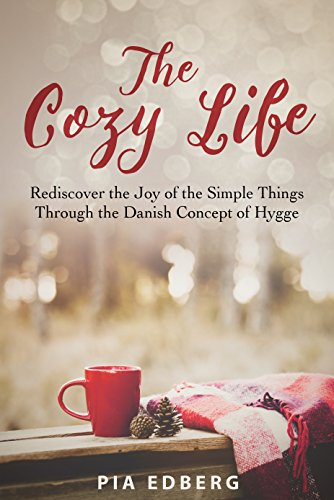 The Cozy Life: Rediscover the Joy of the Simple Things Through the Danish Concept of Hygge by [Pia Edberg]