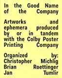 In The Good Name Of The Company: Artworkds and ephemera produced by or in tandem with the Colby Poster Printing Company: Artworks and Ephemera ... Tandem with the Colby Poster Printing Company - Christopher Michlig