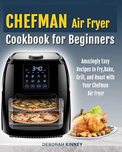 CHEFMAN Air Fryer Cookbook for Beginners: Amazingly Easy Recipes to Fry, Bake, Grill, and Roast with Your Chefman Air Fryer (English Edition)