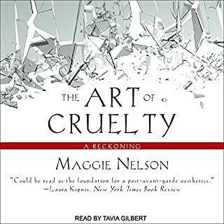 The Art of Cruelty     A Reckoning              By:                                                                                                                                 Maggie Nelson                               Narrated by:                                                                                                                                 Tavia Gilbert                      Length: 8 hrs and 49 mins     41 ratings     Overall 4.7