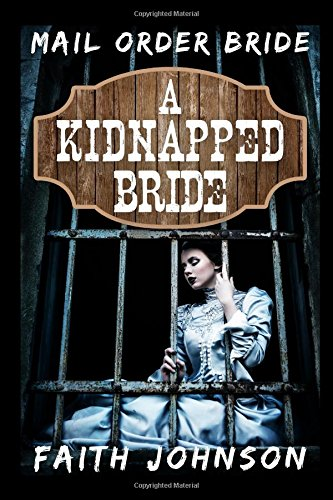 Download Mail Order Bride: A Kidnapped Bride: (Clean and Wholesome Western Historical Romance) (Sisters Love - Mail Order Bride Series) 1519063245