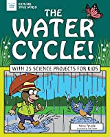 The Water Cycle!: With 25 Science Projects for Kids (Explore Your World)
