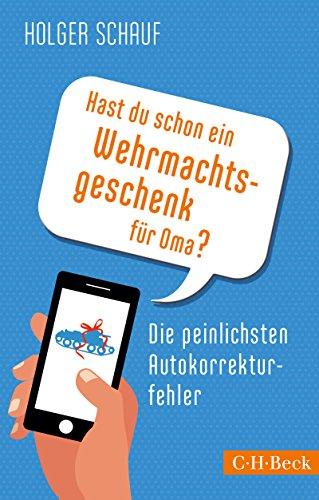 Hast du schon ein Wehrmachtsgeschenk für Oma?: Die peinlichsten Autokorrekturfehler (Beck Paperback 6189)