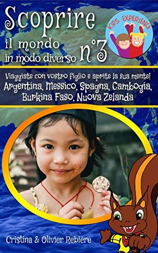 Scoprire il mondo in modo diverso n°3: Viaggiate con vostro figlio e aprite la sua mente! Argentina, Messico, Spagna, Cambogia, Burkina Faso, Nuova Zelanda (Kids Experience Vol. 8)