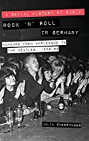A Social History of Early Rock 'n' Roll in Germany: Hamburg from Burlesque to the Beatles 1956-69