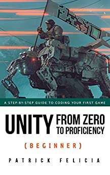 Unity From Zero to Proficiency (Beginner): A step-by-step guide to coding your first game with Unity in C#. by [Patrick Felicia]