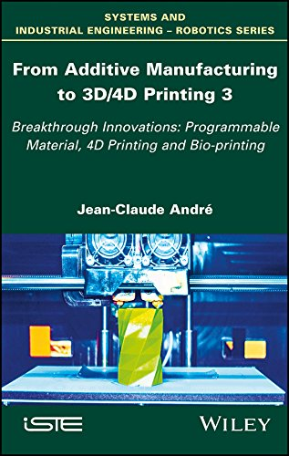 From Additive Manufacturing to 3D/4D Printing: Breakthrough Innovations: Programmable Material, 4D Printing and Bio-printing (Systems and Industrial Engineering-robotics Book 3) (English Edition)