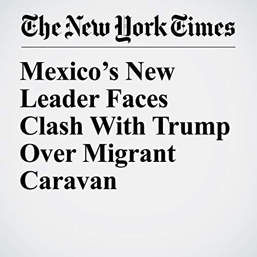 Mexico's New Leader Faces Clash With Trump Over Migrant Caravan audiobook cover art