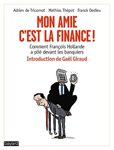 Mon amie, c'est la finance ! Comment François Hollande a plié devant les banquiers
