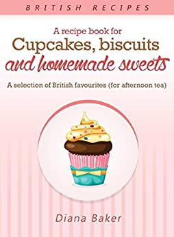 A Recipe Book For Cupcakes, Biscuits and Homemade Sweets: A selection of British favourites by [Diana Baker]