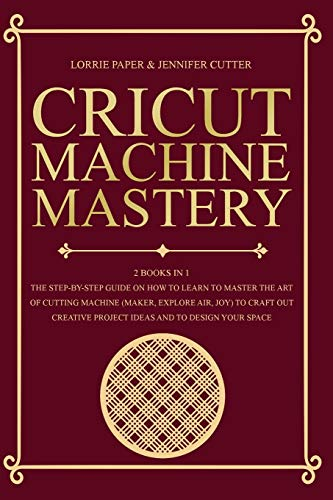 Cricut Machine Mastery - 2 Books in 1: The Step-By-Step Guide On How to Learn to Master the Art of Cutting Machine (Maker, Explore Air, Joy) To Craft ... Project Ideas And To Design Your Space
