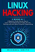 Linux Hacking: 2 Books in 1 - A Beginners Guide Step by Step to Learn The Fundamentals of Cyber Security, Hacking and more about Computer Programming