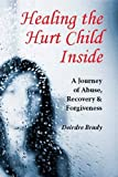 Healing the Hurt Child Inside: A Journey of Abuse, Recovery and Forgiveness