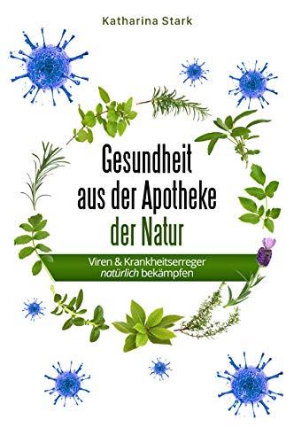 Gesundheit aus der Apotheke der Natur: Das Heilkräuter Buch - Mit Heilkräutern Viren und Krankheitserreger natürlich bekämpfen