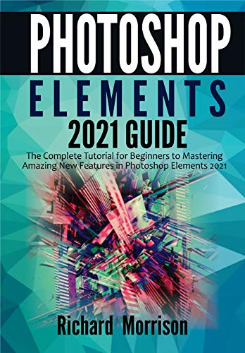 Photoshop Elements 2021 Guide: The Complete Tutorial for Beginners to Mastering Amazing New Features in Photoshop Elements 2021 Front Cover