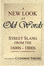 A New Look at Old Words: Street Slang from the 1600s-1800s: A Writer's Categorized Guide