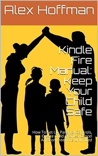 Kindle Fire Manual: Keep Your Child Safe: How To Set Up Parental Controls, Create Child Profiles, Cancel Amazon FreeTime Unlimited (English Edition)