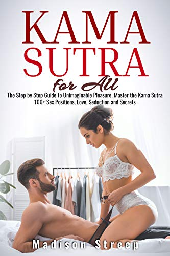 Kama Sutra: The Step by Step Guide to Unimaginable Pleasure. Master the Kama Sutra 100+ Sex Positions, Love, Seduction and Secrets - Illustrated with Pictures
