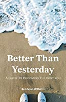 Better Than Yesterday: A Guide To Becoming The Best You
