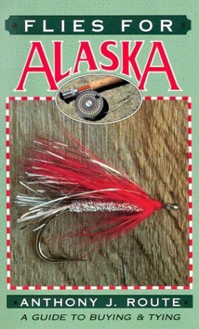 Flies For Alaska: A Guide To Buying And Tying By Anthony J. Route (1991-10-02)