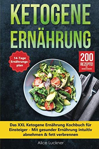 Ketogene Ernährung: Das XXL Ketogene Ernährung Kochbuch für Einsteiger - Mit gesunder Ernährung intuitiv abnehmen & fett verbrennen inkl. 14 Tage Ernährungsplan (Keto Diät) + 200 ketogene Rezepte