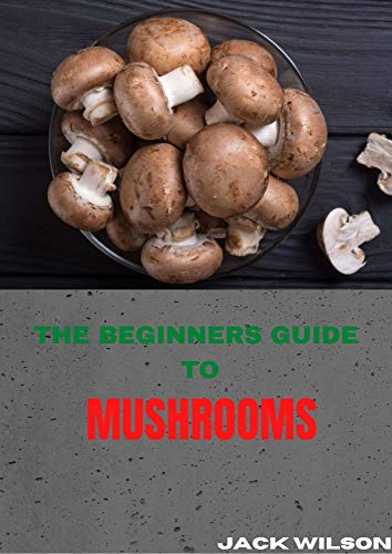 THE BEGINNERS GUIDE TO MUSHROOMS: The beginners guide to growing mushrooms