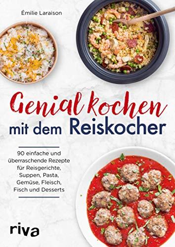 Genial kochen mit dem Reiskocher: 90 einfache und überraschende Rezepte für Reisgerichte, Suppen, Pasta, Gemüse, Fleisch, Fisch und Desserts