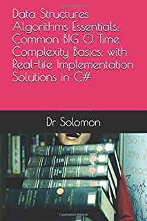 Data Structures Algorithms Essentials: Common BIG O Time Complexity Basics, with Real-life Implementation Solutions in C# (Essential Data Structures Algorithms)