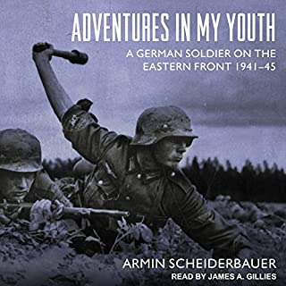 Adventures in My Youth     A German Soldier on the Eastern Front 1941-45              Written by:                                                                                                                                 Armin Scheiderbauer                               Narrated by:                                                                                                                                 James A. Gillies                      Length: 11 hrs and 27 mins     10 ratings     Overall 4.7
