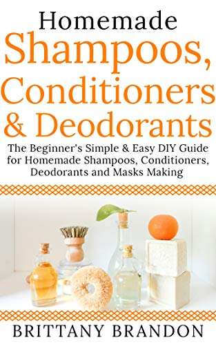 Homemade Shampoos, Conditioners & Deodorants: The Beginner's Simple & Easy DIY Guide for Homemade Shampoos, Conditioners, Deodorants and Masks Making (Growing ... Homemade beauty 2019) (English Edition)
