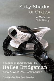Fifty Shades of Gravy; a Christian Gets Saucy! (Cookbook) (Hallee's Galley Parody Cookbook Series 1) by [Hallee Bridgeman, Gregg Bridgeman, Hallee the Homemaker]