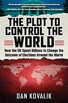 The Plot to Control the World  How the US Spent Billions to Change the Outcome of Elections Around the World