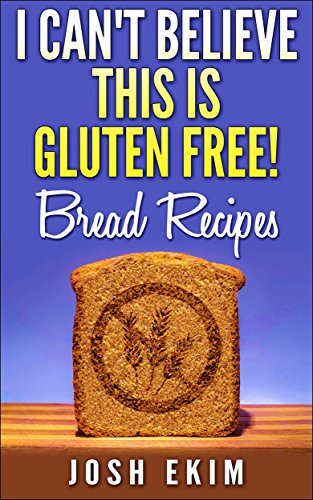 I Can't Believe This Is Gluten Free! Bread Recipes: Gluten Free Bread Recipes That Taste Great, Will Help to Reduce Gluten Allergy Symptoms, Gluten Intolerance ... and Celiac symptoms (English Edition)