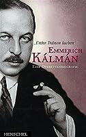'Unter Traenen lachen'. Emmerich Kalman. Eine Operettenbiografie
