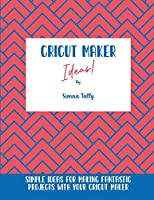 Cricut Maker Ideas!: Simple Ideas For Making Fantastic Projects With Your Cricut Maker