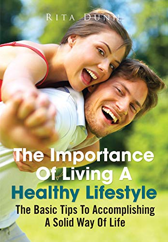 The Importance Of Living A Healthy Lifestyle: The Basic Tips To Accomplishing A Solid Way Of Life (English Edition)
