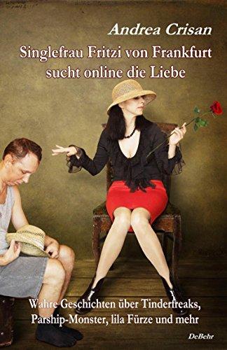 Singlefrau Fritzi von Frankfurt sucht online die Liebe - Wahre Geschichten über Tinderfreaks, Parship-Monster, lila Fürze und mehr