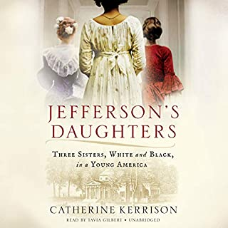 Jefferson's Daughters     Three Sisters, White and Black, in a Young America              By:                                                                                                                                 Catherine Kerrison                               Narrated by:                                                                                                                                 Tavia Gilbert                      Length: 17 hrs and 3 mins     54 ratings     Overall 4.0