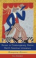 Humor in Contemporary Native North American Literature: Reimagining Nativeness (European Studies in American Literature and Culture)