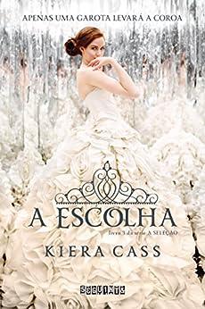 A escolha (A Seleção Livro 3) (Portuguese Edition) by [Kiera Cass, Cristian Clemente]