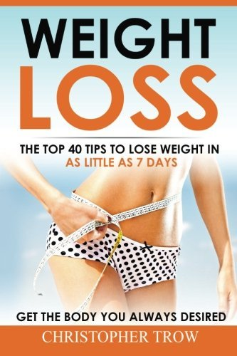 Weight Loss: The top 40 tips to lose weight in as little as 7 days: Get the body you always desired (How to lose weight, Weight loss, Lose weight fast, Weight loss motivation) (Volume 1)